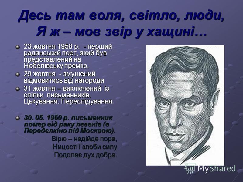Десь там воля, світло, люди, Я ж – мов звір у хащині… 23 жовтня 1958 р. - перший радянський поет, який був представлений на Нобелівську премію. 29 жовтня - змушений відмовитись від нагороди 31 жовтня – виключений із спілки письменників. Цькування. Пе