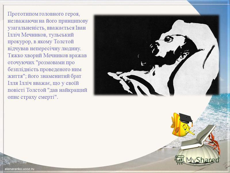 Прототипом головного героя, незважаючи на його принципову узагальненість, вважається Іван Ілліч Мечников, тульський прокурор, в якому Толстой відчував непересічну людину. Тяжко хворий Мечников вражав оточуючих