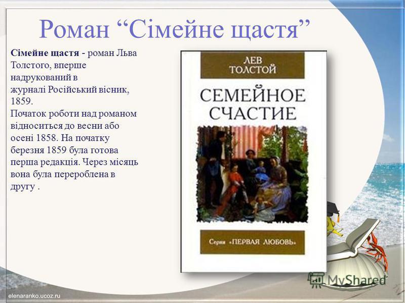 Роман Сімейне щастя Сімейне щастя - роман Льва Толстого, вперше надрукований в журналі Російський вісник, 1859. Початок роботи над романом відноситься до весни або осені 1858. На початку березня 1859 була готова перша редакція. Через місяць вона була