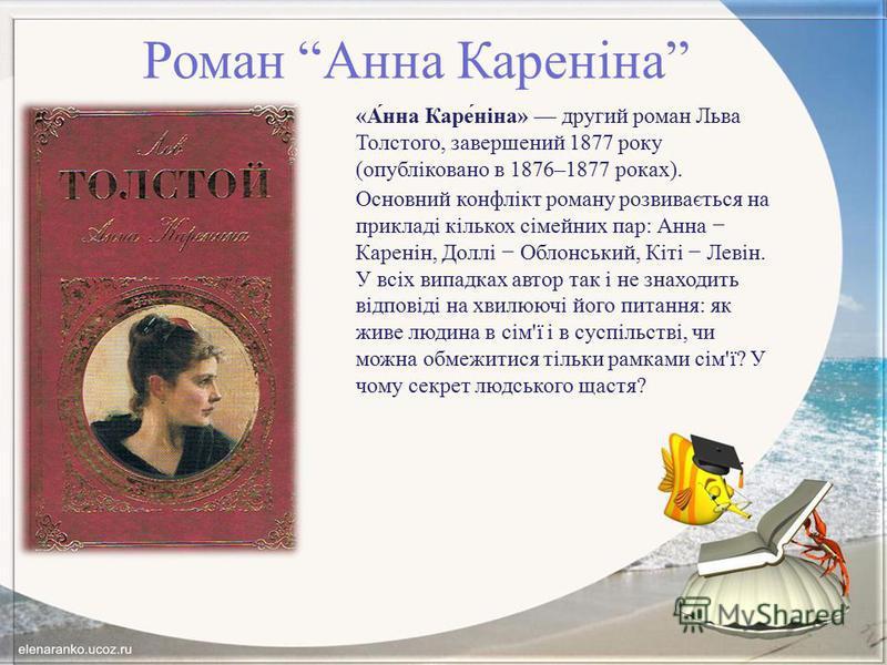Роман Анна Кареніна «А́нна Каре́ніна» другий роман Льва Толстого, завершений 1877 року (опубліковано в 1876–1877 роках). Основний конфлікт роману розвивається на прикладі кількох сімейних пар: Анна Каренін, Доллі Облонський, Кіті Левін. У всіх випадк