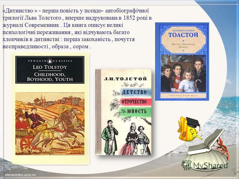 «Дитинство » - перша повість у псевдо- автобіографічної трилогії Льва Толстого, вперше надрукована в 1852 році в журналі Современник. Ця книга описує великі психологічні переживання, які відчувають багато хлопчиків в дитинстві : перша закоханість, по