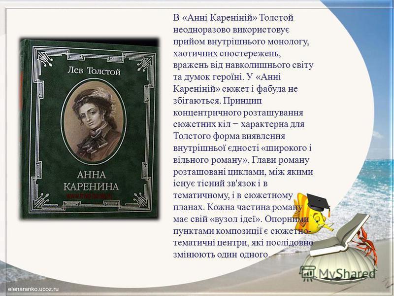 В «Анні Кареніній» Толстой неодноразово використовує прийом внутрішнього монологу, хаотичних спостережень, вражень від навколишнього світу та думок героїні. У «Анні Кареніній» сюжет і фабула не збігаються. Принцип концентричного розташування сюжетних