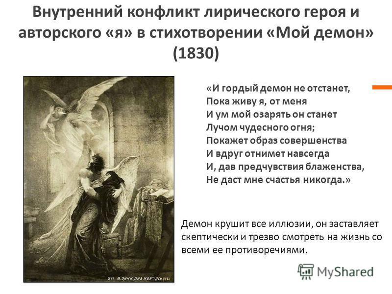 Внутренний конфликт лирического героя и авторского «я» в стихотворении «Мой демон» (1830) «И гордый демон не отстанет, Пока живу я, от меня И ум мой озарять он станет Лучом чудесного огня; Покажет образ совершенства И вдруг отнимет навсегда И, дав пр