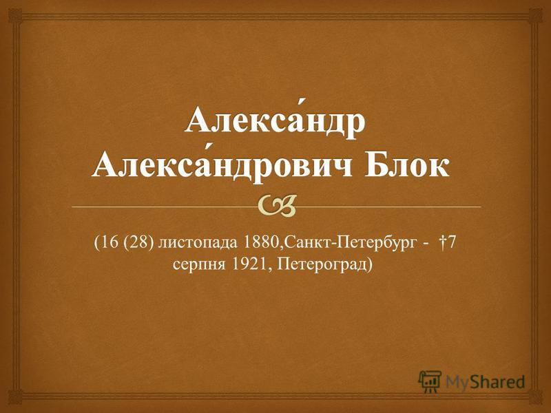 (16 (28) листопада 1880, Санкт - Петербург - 7 серпня 1921, Петероград )