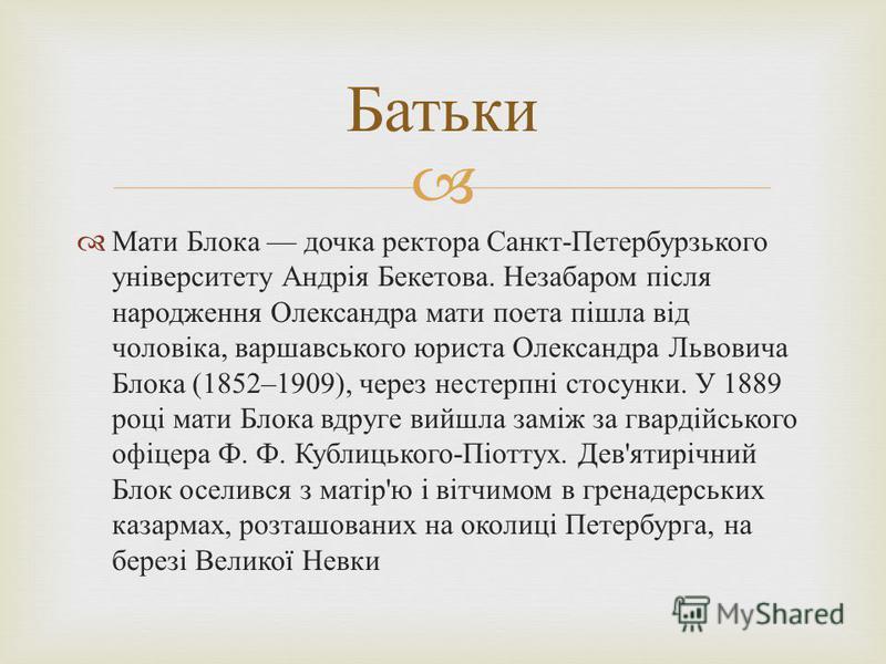 Мати Блока дочка ректора Санкт - Петербурзького університету Андрія Бекетова. Незабаром після народження Олександра мати поета пішла від чоловіка, варшавського юриста Олександра Львовича Блока (1852–1909), через нестерпні стосунки. У 1889 році мати Б