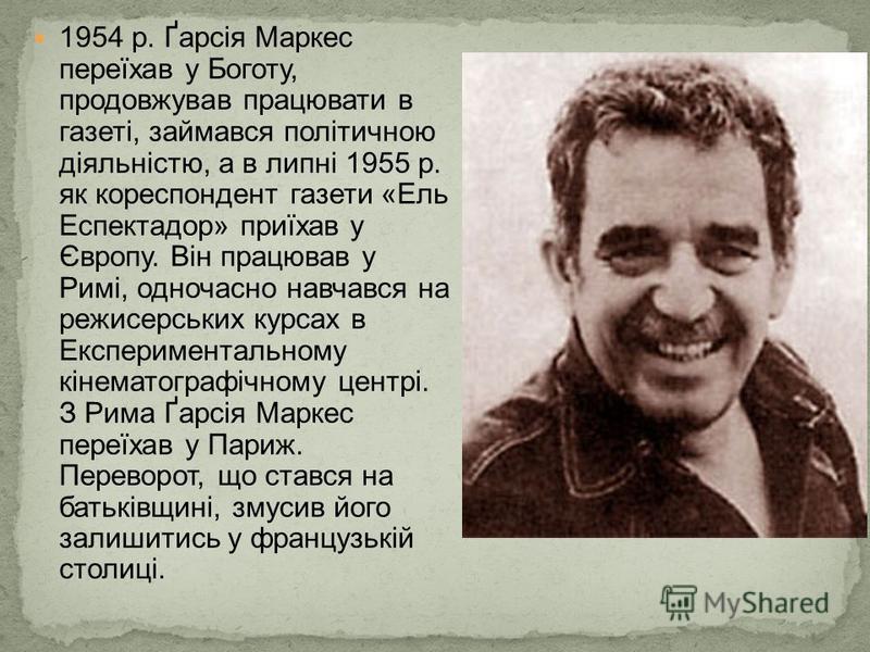 1954 р. Ґарсія Маркес переїхав у Боготу, продовжував працювати в газеті, займався політичною діяльністю, а в липні 1955 р. як кореспондент газети «Ель Еспектадор» приїхав у Європу. Він працював у Римі, одночасно навчався на режисерських курсах в Експ