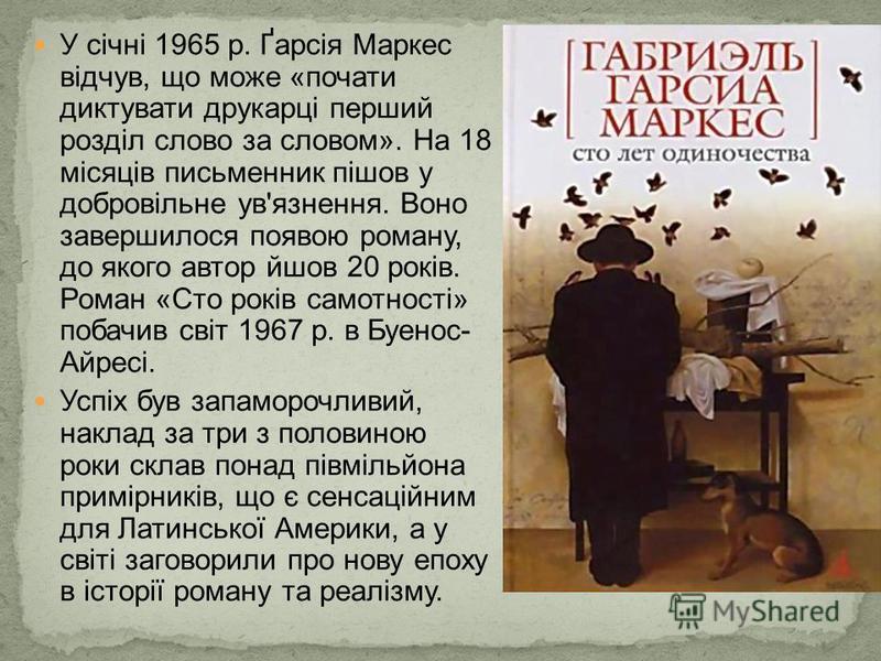 У січні 1965 р. Ґарсія Маркес відчув, що може «почати диктувати друкарці перший розділ слово за словом». На 18 місяців письменник пішов у добровільне ув'язнення. Воно завершилося появою роману, до якого автор йшов 20 років. Роман «Сто років самотност