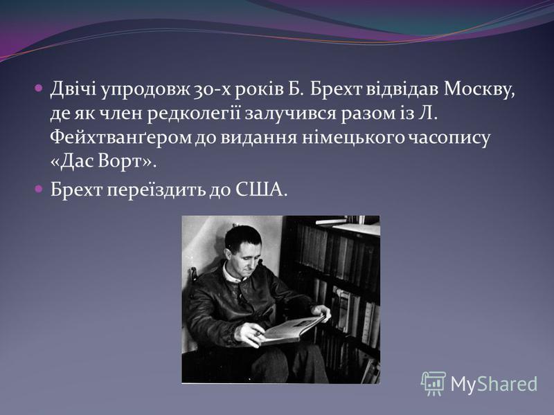 Двічі упродовж 30-х років Б. Брехт відвідав Москву, де як член редколегії залучився разом із Л. Фейхтванґером до видання німецького часопису «Дас Ворт». Брехт переїздить до США.