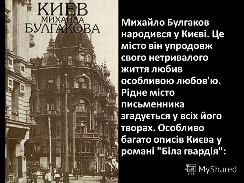 Михайло Булгаков народився у Києві. Це місто він упродовж свого нетривалого життя любив особливою любов'ю. Рідне місто письменника згадується у всіх його творах. Особливо багато описів Києва у романі Біла гвардія: