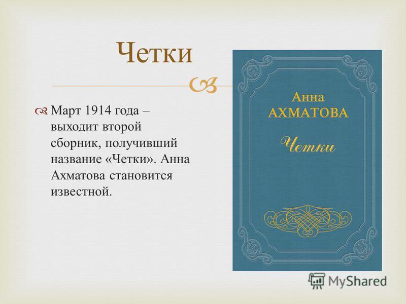 Четки Март 1914 года – выходит второй сборник, получивший название « Четки ». Анна Ахматова становится известной.