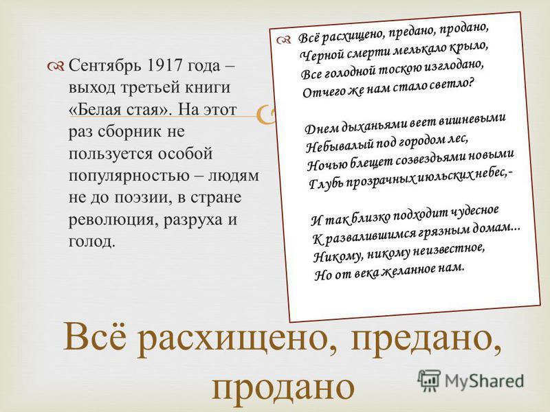 Всё расхищено, предано, продано Сентябрь 1917 года – выход третьей книги « Белая стая ». На этот раз сборник не пользуется особой популярностью – людям не до поэзии, в стране революция, разруха и голод. Всё расхищено, предано, продано, Черной смерти