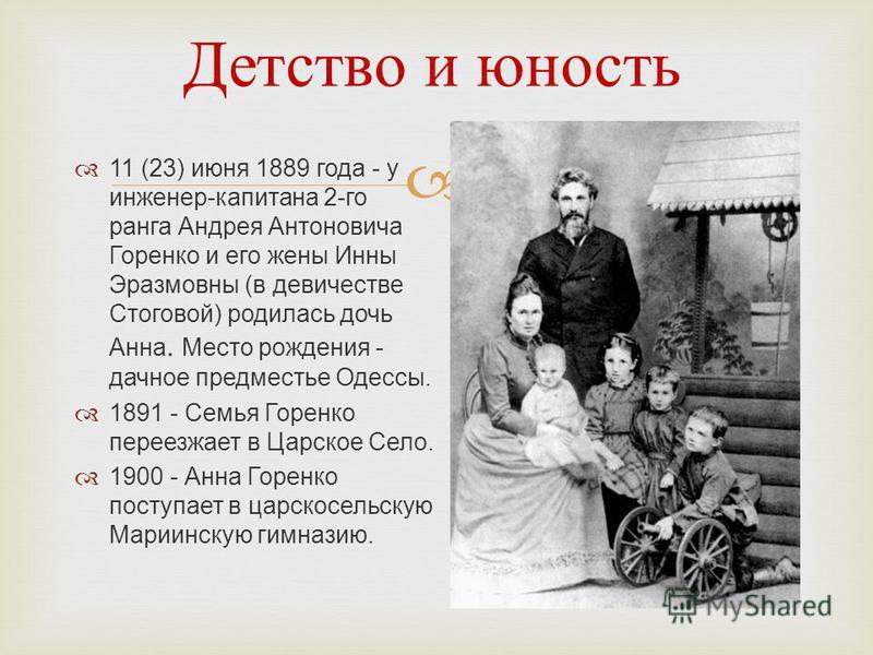 Детство и юность 11 (23) июня 1889 года - у инженер-капитана 2-го ранга Андрея Антоновича Горенко и его жены Инны Эразмовны (в девичестве Стоговой) родилась дочь Анна. Место рождения - дачное предместье Одессы. 1891 - Семья Горенко переезжает в Царск