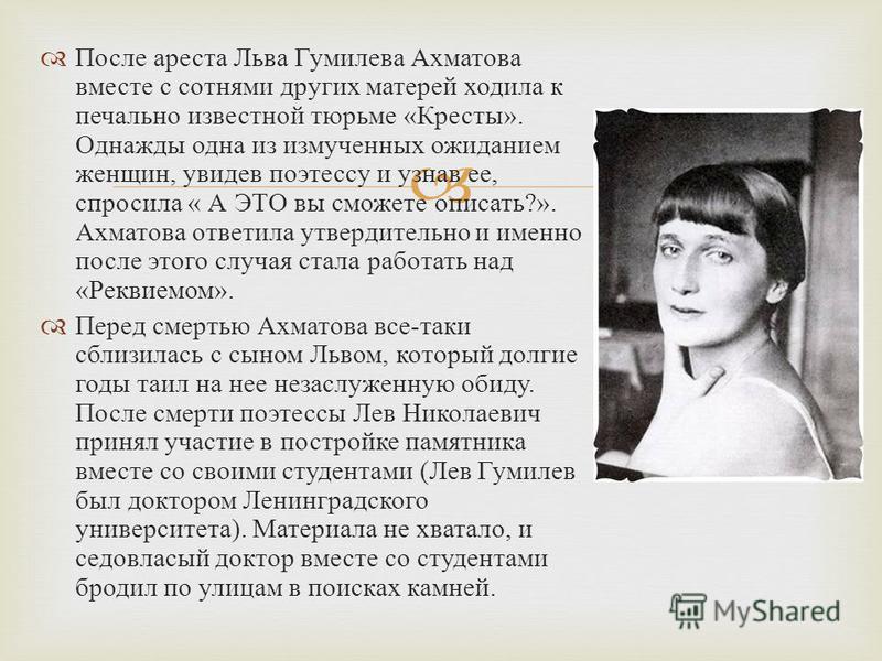 После ареста Льва Гумилева Ахматова вместе с сотнями других матерей ходила к печально известной тюрьме « Кресты ». Однажды одна из измученных ожиданием женщин, увидев поэтессу и узнав ее, спросила « А ЭТО вы сможете описать ?». Ахматова ответила утве