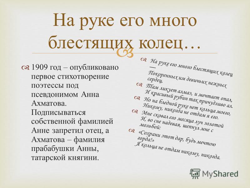 На руке его много блестящих колец … 1909 год – опубликовано первое стихотворение поэтессы под псевдонимом Анна Ахматова. Подписываться собственной фамилией Анне запретил отец, а Ахматова – фамилия прабабушки Анны, татарской княгини. На руке его много