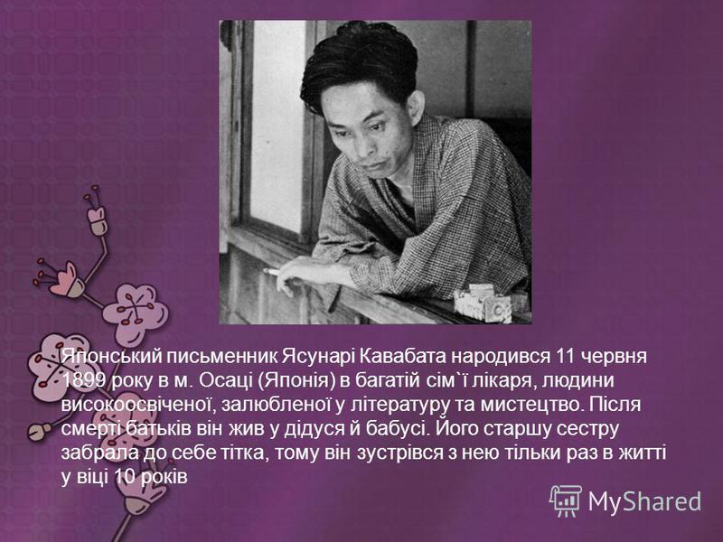Кавабата Ясунарі японський письменник, лауреат Нобелівської премії з літератури 1968 року. Проза Кавабати м'яка, лірична, сповнена тонких нюансів, отримала широке визнання і популярність у всьому світі. Кавабата отримав Нобелівську премію першим із я