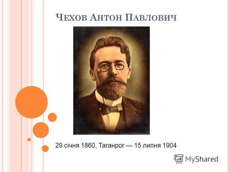 Ч ЕХОВ А НТОН П АВЛОВИЧ 29 січня 1860, Таганрог 15 липня 1904