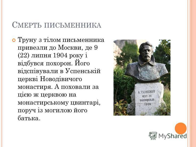 С МЕРТЬ ПИСЬМЕННИКА Труну з тілом письменника привезли до Москви, де 9 (22) липня 1904 року і відбувся похорон. Його відспівували в Успенській церкві Новодівичого монастиря. А поховали за цією ж церквою на монастирському цвинтарі, поруч із могилою йо