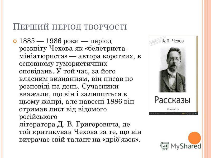 П ЕРШИЙ ПЕРІОД ТВОРЧОСТІ 1885 1986 роки період розквіту Чехова як «белетриста- мініатюриста» автора коротких, в основному гумористичних оповідань. У той час, за його власним визнанням, він писав по розповіді на день. Сучасники вважали, що він і залиш