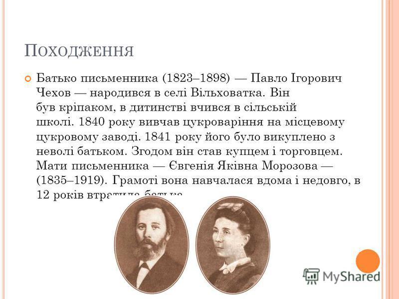 П ОХОДЖЕННЯ Батько письменника (1823–1898) Павло Ігорович Чехов народився в селі Вільховатка. Він був кріпаком, в дитинстві вчився в сільській школі. 1840 року вивчав цукроваріння на місцевому цукровому заводі. 1841 року його було викуплено з неволі
