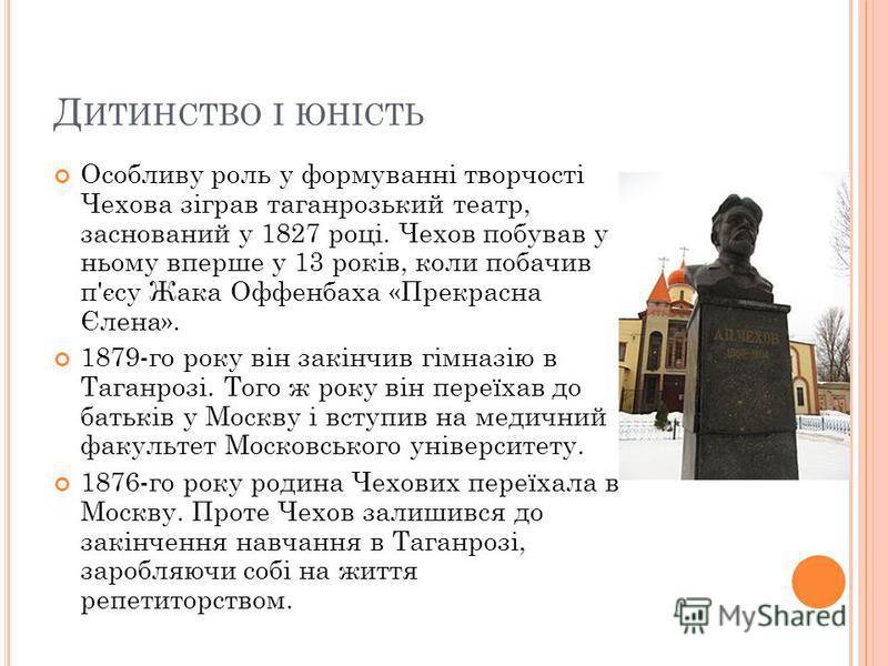 Д ИТИНСТВО І ЮНІСТЬ Особливу роль у формуванні творчості Чехова зіграв таганрозький театр, заснований у 1827 році. Чехов побував у ньому вперше у 13 років, коли побачив п'єсу Жака Оффенбаха «Прекрасна Єлена». 1879-го року він закінчив гімназію в Тага