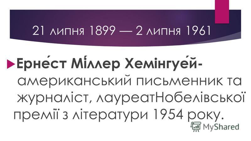 21 липня 1899 2 липня 1961 Ернест Міллер Хемінгуей- американський письменник та журналіст, лауреатНобелівської премії з літератури 1954 року.