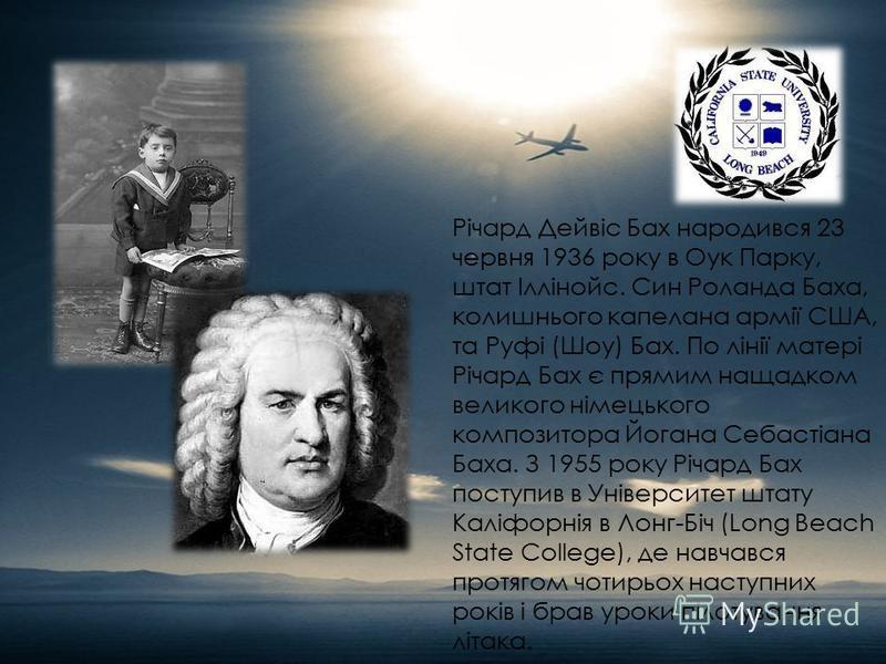Річард Дейвіс Бах народився 23 червня 1936 року в Оук Парку, штат Іллінойс. Син Роланда Баха, колишнього капелана армії США, та Руфі (Шоу) Бах. По лінії матері Річард Бах є прямим нащадком великого німецького композитора Йогана Себастіана Баха. З 195