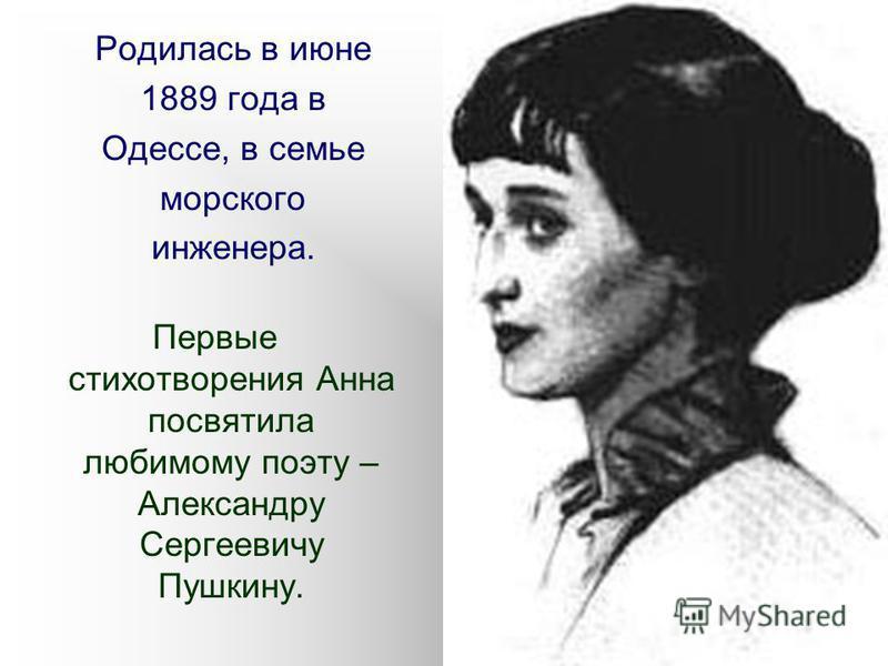 Родилась в июне 1889 года в Одессе, в семье морского инженера. Первые стихотворения Анна посвятила любимому поэту – Александру Сергеевичу Пушкину.