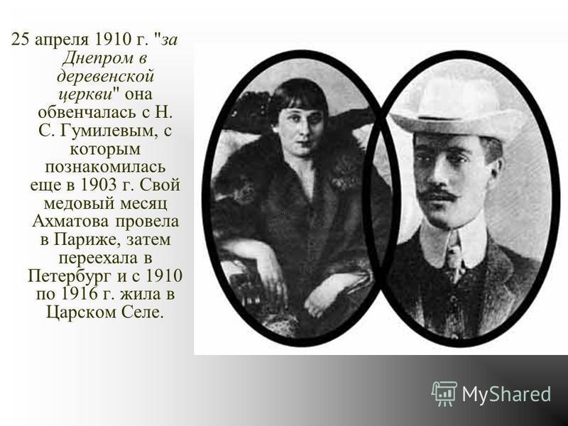 25 апреля 1910 г. за Днепром в деревенской церкви она обвенчалась с Н. С. Гумилевым, с которым познакомилась еще в 1903 г. Свой медовый месяц Ахматова провела в Париже, затем переехала в Петербург и с 1910 по 1916 г. жила в Царском Селе.