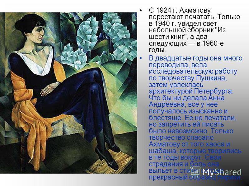 С 1924 г. Ахматову перестают печатать. Только в 1940 г. увидел свет небольшой сборник