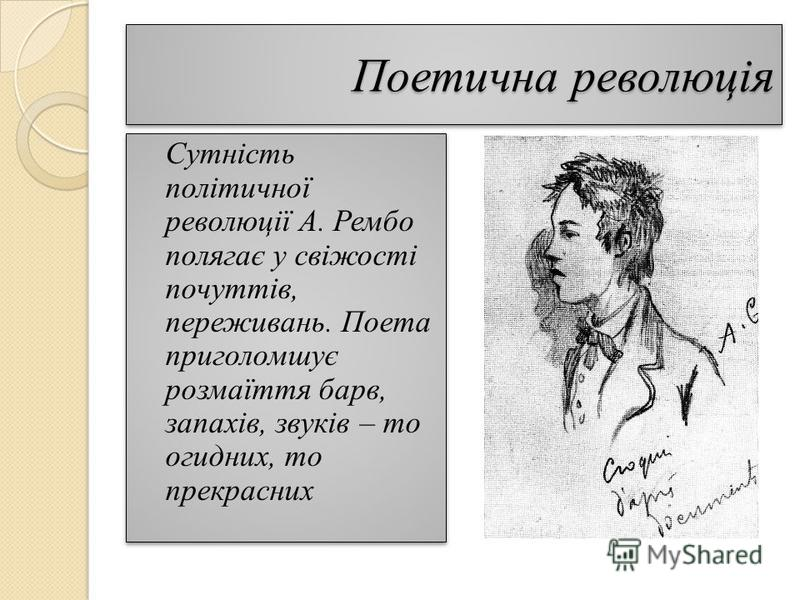Поетична революція Сутність політичної революції А. Рембо полягає у свіжості почуттів, переживань. Поета приголомшує розмаїття барв, запахів, звуків – то огидних, то прекрасних