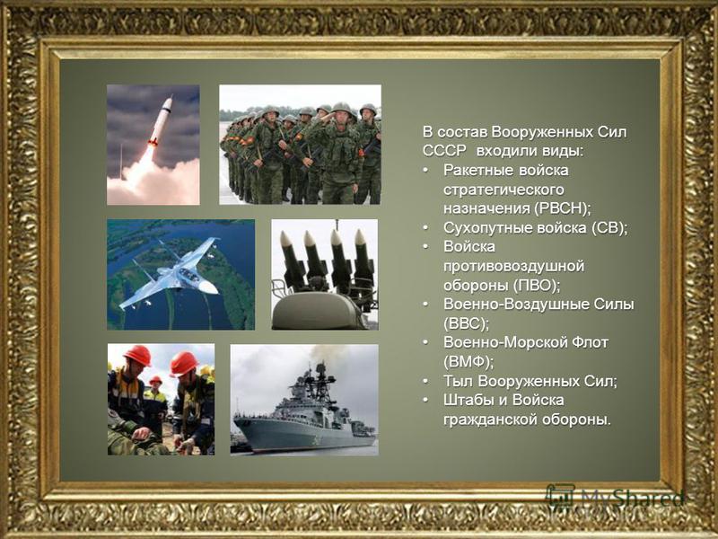 В состав Вооруженных Сил СССР входили виды: Ракетные войска стратегического назначения (РВСН);Ракетные войска стратегического назначения (РВСН); Сухопутные войска (СВ);Сухопутные войска (СВ); Войска противовоздушной обороны (ПВО);Войска противовоздуш