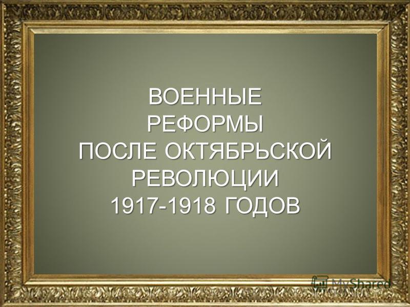 ВОЕННЫЕРЕФОРМЫ ПОСЛЕ ОКТЯБРЬСКОЙ РЕВОЛЮЦИИ 1917-1918 ГОДОВ