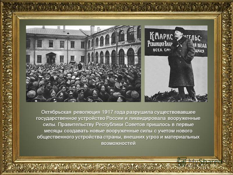 Октябрьская революция 1917 года разрушила существовавшее государственное устройство России и ликвидировала вооруженные силы. Правительству Республики Советов пришлось в первые месяцы создавать новые вооруженные силы с учетом нового общественного устр