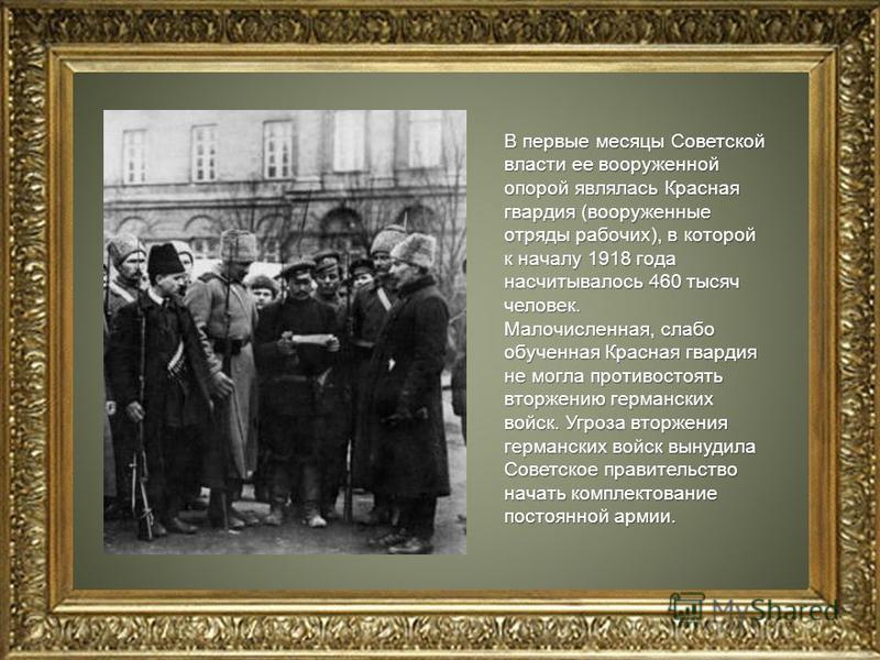 В первые месяцы Советской власти ее вооруженной опорой являлась Красная гвардия (вооруженные отряды рабочих), в которой к началу 1918 года насчитывалось 460 тысяч человек. Малочисленная, слабо обученная Красная гвардия не могла противостоять вторжени