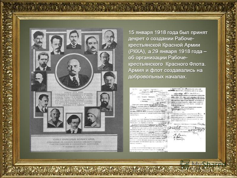 15 января 1918 года был принят декрет о создании Рабоче- крестьянской Красной Армии (РККА), а 29 января 1918 года – об организации Рабоче- крестьянского Красного Флота. Армия и флот создавались на добровольных началах.