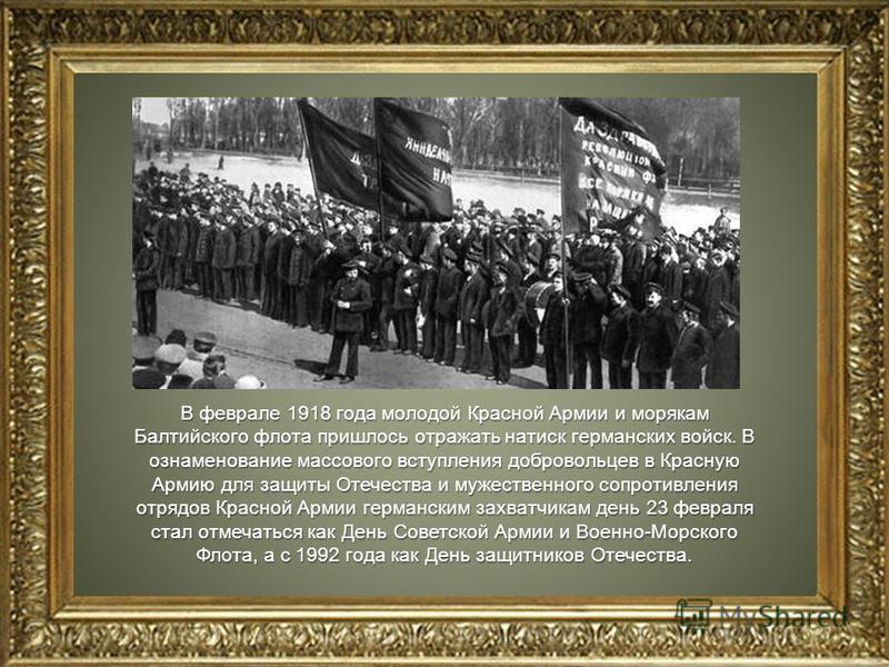 В феврале 1918 года молодой Красной Армии и морякам Балтийского флота пришлось отражать натиск германских войск. В ознаменование массового вступления добровольцев в Красную Армию для защиты Отечества и мужественного сопротивления отрядов Красной Арми