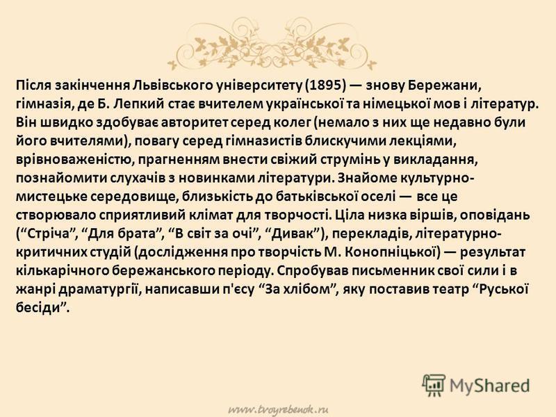 Після закінчення Львівського університету (1895) знову Бережани, гімназія, де Б. Лепкий стає вчителем української та німецької мов і літератур. Він швидко здобуває авторитет серед колег (немало з них ще недавно були його вчителями), повагу серед гімн