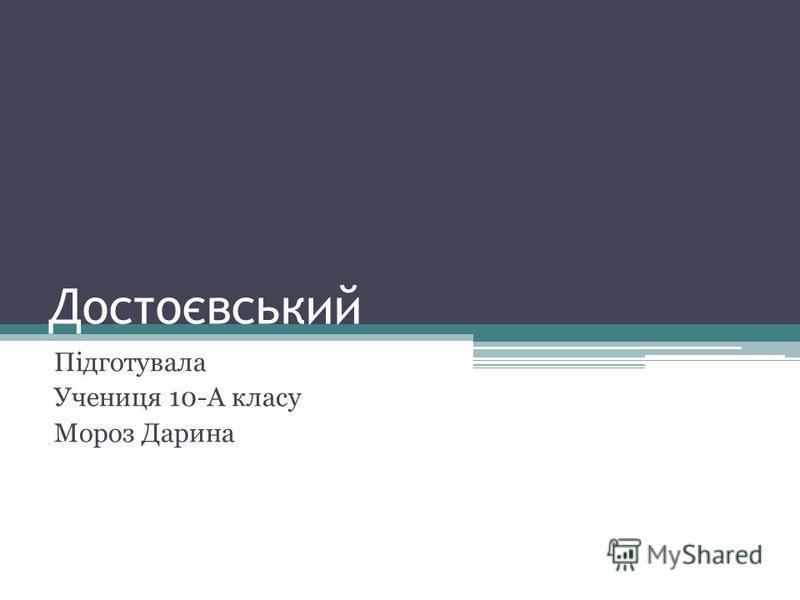 Достоєвський Підготувала Учениця 10-А класу Мороз Дарина