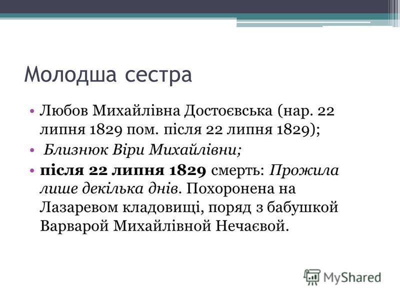 Молодша сестра Любов Михайлівна Достоєвська (нар. 22 липня 1829 пом. після 22 липня 1829); Близнюк Віри Михайлівни; після 22 липня 1829 смерть: Прожила лише декілька днів. Похоронена на Лазаревом кладовищі, поряд з бабушкой Варварой Михайлівной Нечає