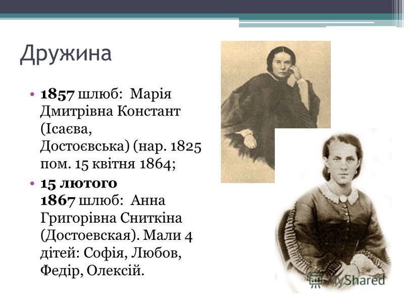 Дружина 1857 шлюб: Марія Дмитрівна Констант (Ісаєва, Достоєвська) (нар. 1825 пом. 15 квітня 1864; 15 лютого 1867 шлюб: Анна Григорівна Сниткіна (Достоевская). Мали 4 дітей: Софія, Любов, Федір, Олексій.