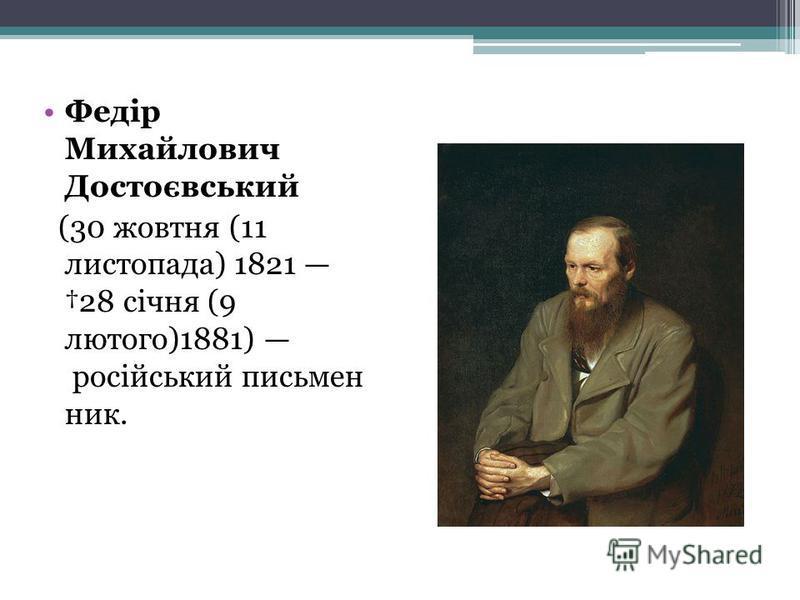 Федір Михайлович Достоєвський (30 жовтня (11 листопада) 1821 28 січня (9 лютого)1881) російський письмен ник.