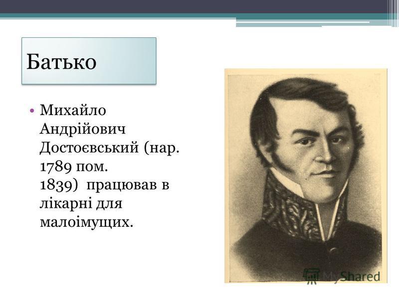 Батько Михайло Андрійович Достоєвський (нар. 1789 пом. 1839) працював в лікарні для малоімущих.