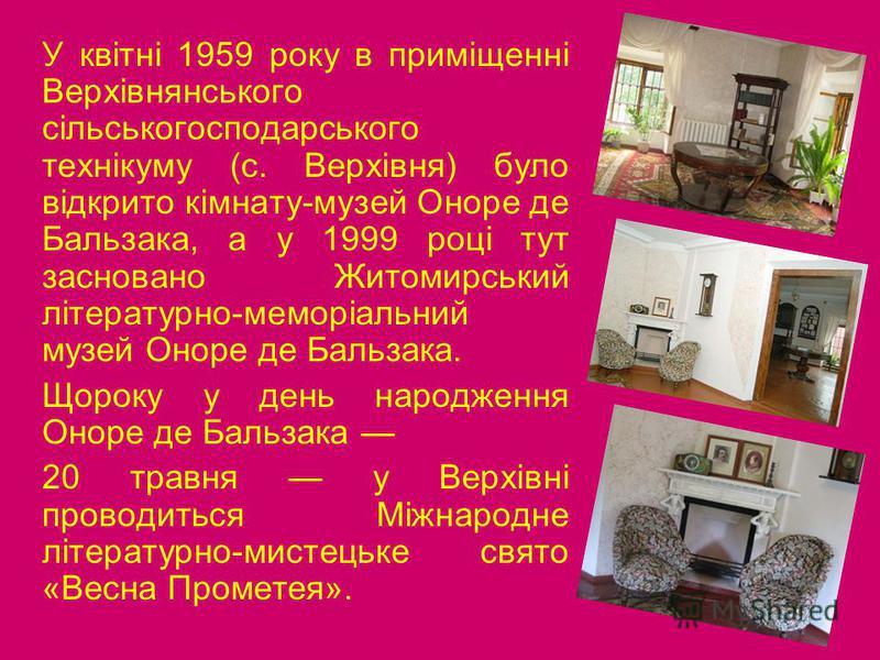 У квітні 1959 року в приміщенні Верхівнянського сільськогосподарського технікуму (с. Верхівня) було відкрито кімнату-музей Оноре де Бальзака, а у 1999 році тут засновано Житомирський літературно-меморіальний музей Оноре де Бальзака. Щороку у день нар