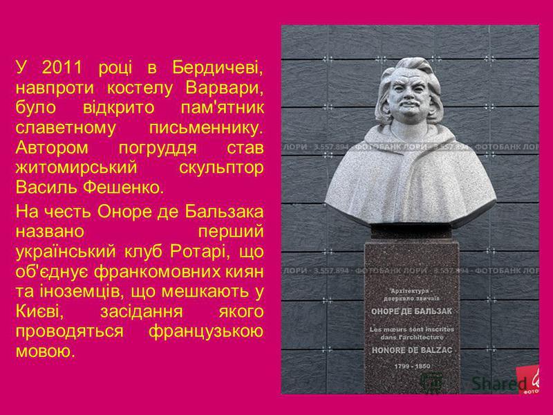 У 2011 році в Бердичеві, навпроти костелу Варвари, було відкрито пам'ятник славетному письменнику. Автором погруддя став житомирський скульптор Василь Фешенко. На честь Оноре де Бальзака названо перший український клуб Ротарі, що об'єднує франкомовни