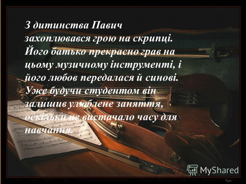 З дитинства Павич захоплювався грою на скрипці. Його батько прекрасно грав на цьому музичному інструменті, і його любов передалася й синові. Уже будучи студентом він залишив улюблене заняття, оскільки не вистачало часу для навчання.