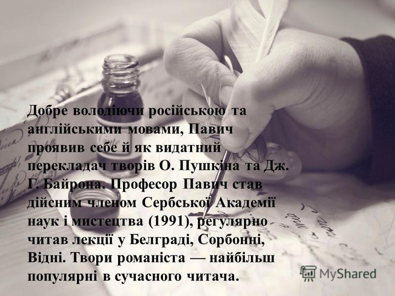 Добре володіючи російською та англійськими мовами, Павич проявив себе й як видатний перекладач творів О. Пушкіна та Дж. Г. Байрона. Професор Павич став дійсним членом Сербської Академії наук і мистецтва (1991), регулярно читав лекції у Белграді, Сорб