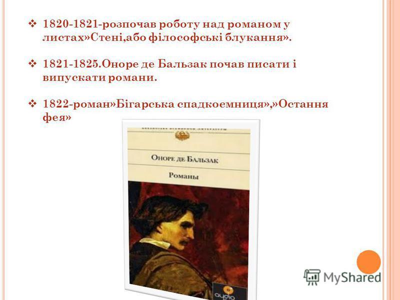 1820-1821-розпочав роботу над романом у листах»Стені,або філософські блукання». 1821-1825.Оноре де Бальзак почав писати і випускати романи. 1822-роман»Бігарська спадкоємниця»,»Остання фея»