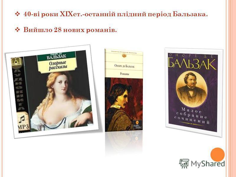 40-ві роки XIXст.-останній плідний період Бальзака. Вийшло 28 нових романів.