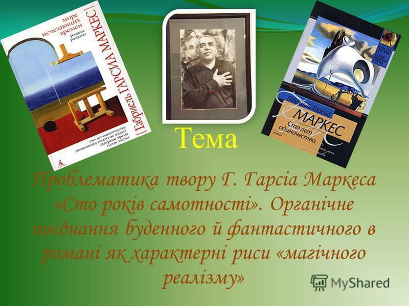 Тема Проблематика твору Г. Гарсіа Маркеса «Сто років самотності». Органічне поєднання буденного й фантастичного в романі як характерні риси «магічного реалізму»