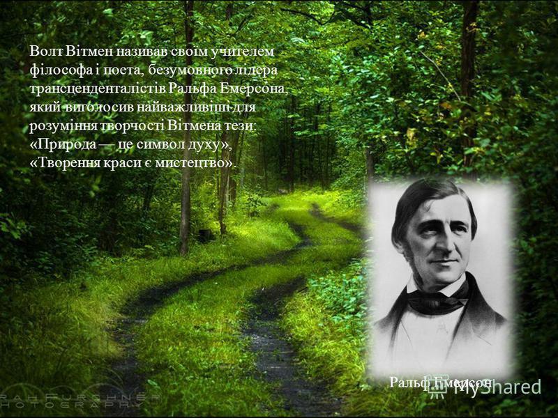 Волт Вітмен називав своїм учителем філософа і поета, безумовного лідера трансценденталістів Ральфа Емерсона, який виголосив найважливіші для розуміння творчості Вітмена тези: «Природа це символ духу», «Творення краси є мистецтво». Ральф Емерсон